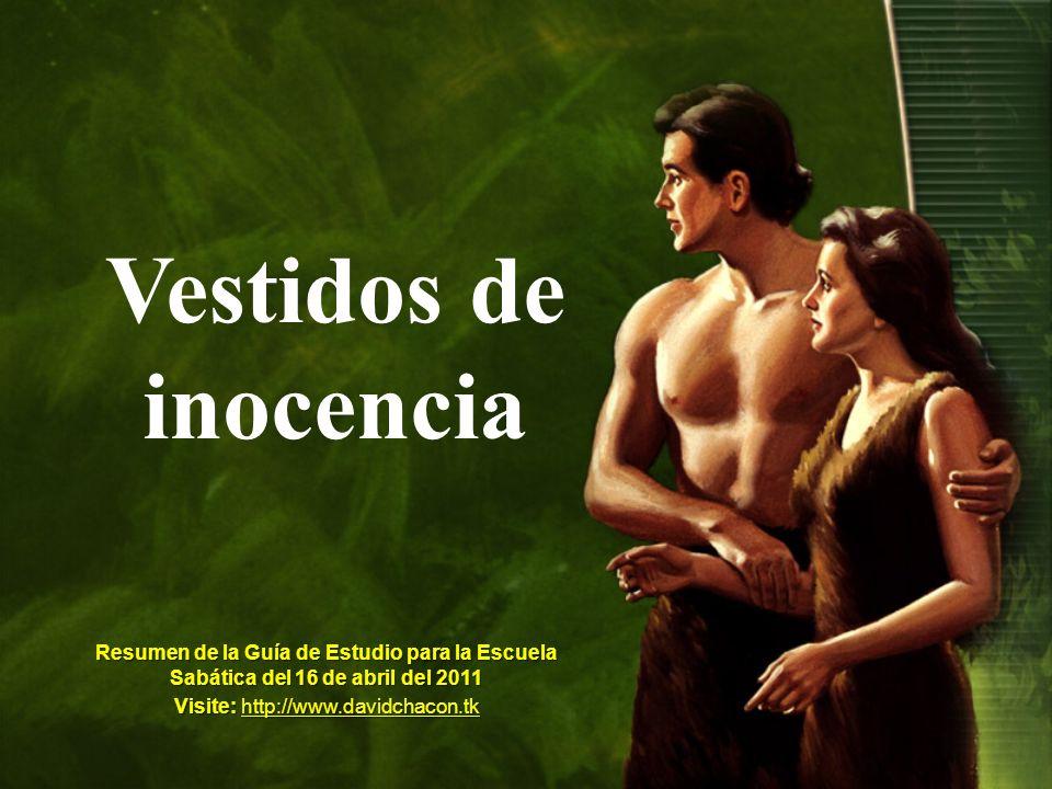 Vestidos de inocencia Resumen de la Guía de Estudio para la Escuela Sabática del 16 de abril del 2011 Visite: http://www.davidchacon.tk http://www.dav