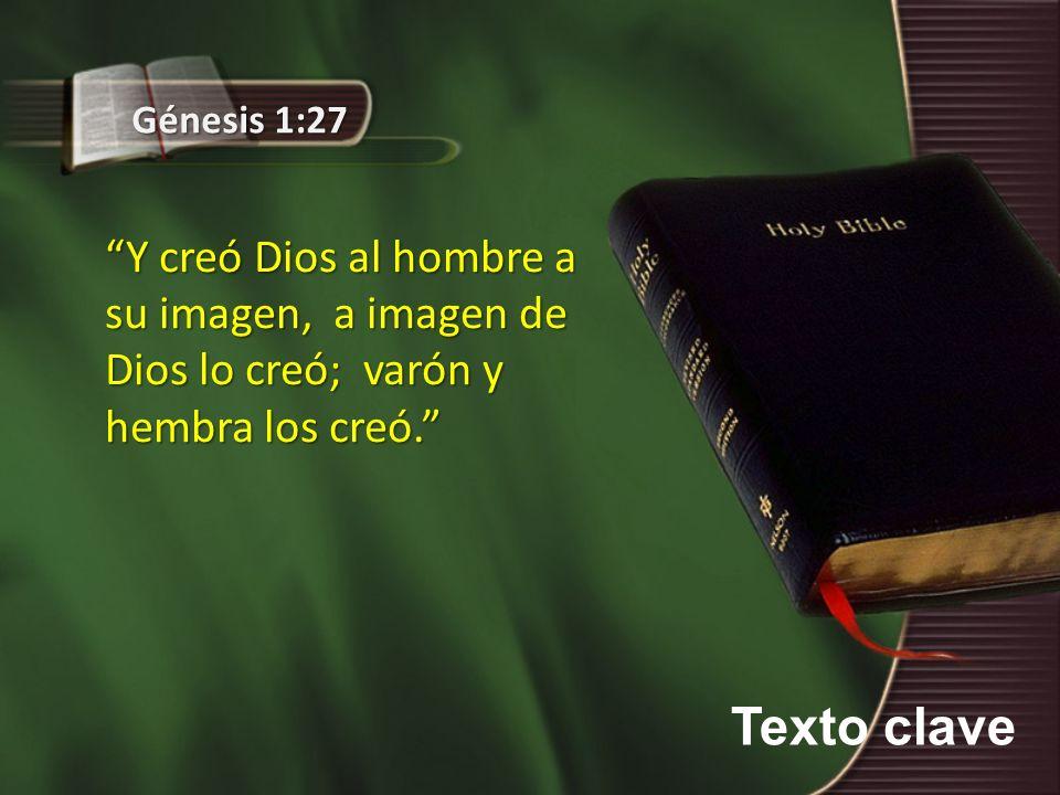 Texto clave Génesis 1:27 Y creó Dios al hombre a su imagen, a imagen de Dios lo creó; varón y hembra los creó.