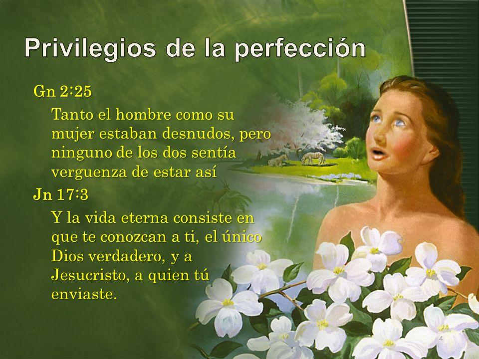 4 Gn 2:25 Tanto el hombre como su mujer estaban desnudos, pero ninguno de los dos sentía verguenza de estar así Jn 17:3 Y la vida eterna consiste en q