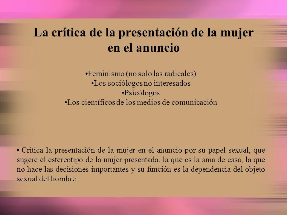La crítica de la presentación de la mujer en el anuncio Feminismo (no solo las radicales) Los sociólogos no interesados Psicólogos Los científicos de