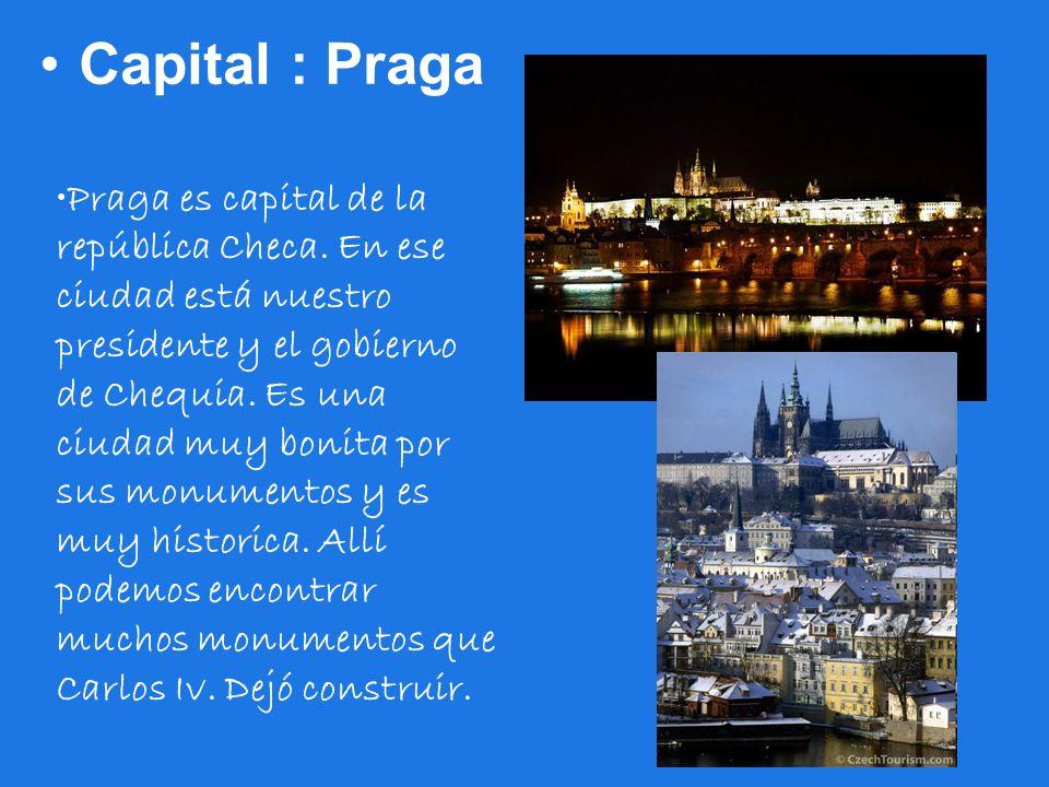 Capital : Praga Praga es capital de la república Checa. En ese ciudad está nuestro presidente y el gobierno de Chequia. Es una ciudad muy bonita por s