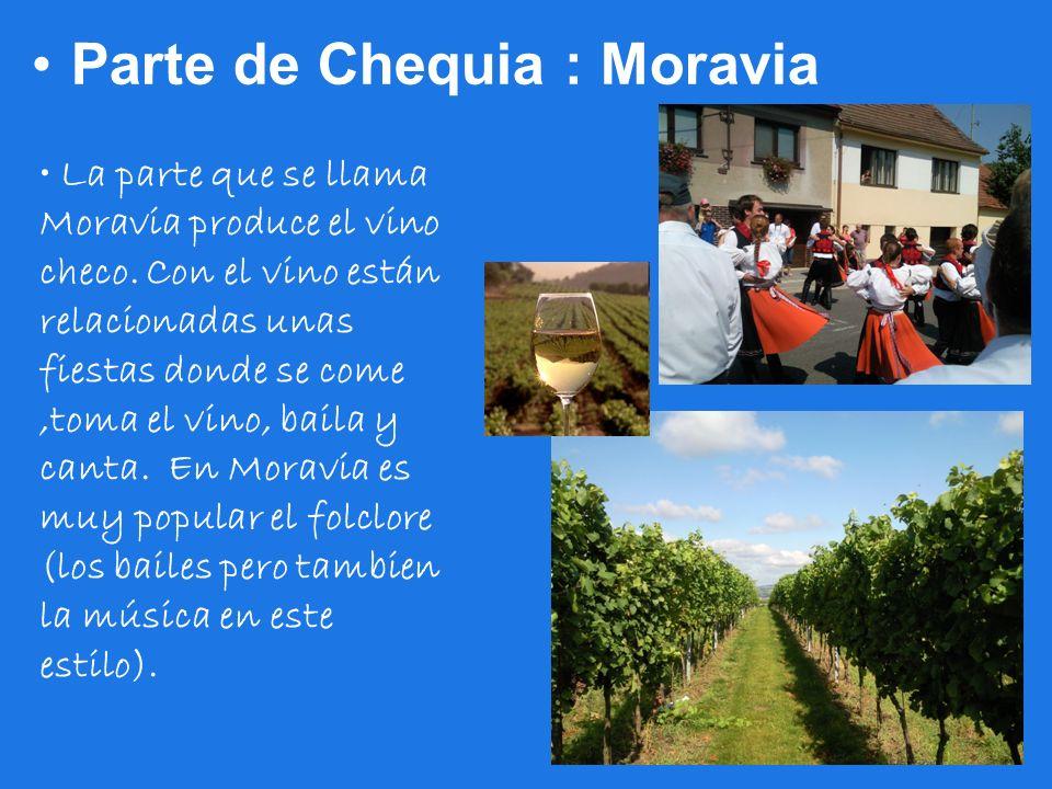 Parte de Chequia : Moravia La parte que se llama Moravia produce el vino checo. Con el vino están relacionadas unas fiestas donde se come,toma el vino