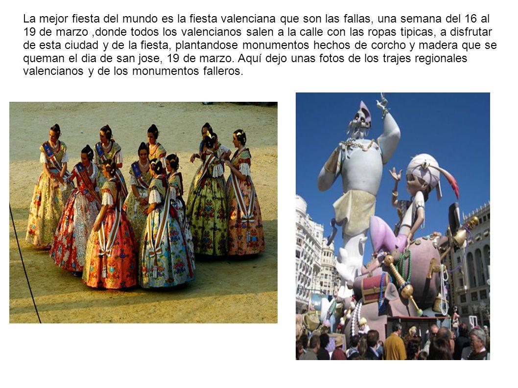 La mejor fiesta del mundo es la fiesta valenciana que son las fallas, una semana del 16 al 19 de marzo,donde todos los valencianos salen a la calle co