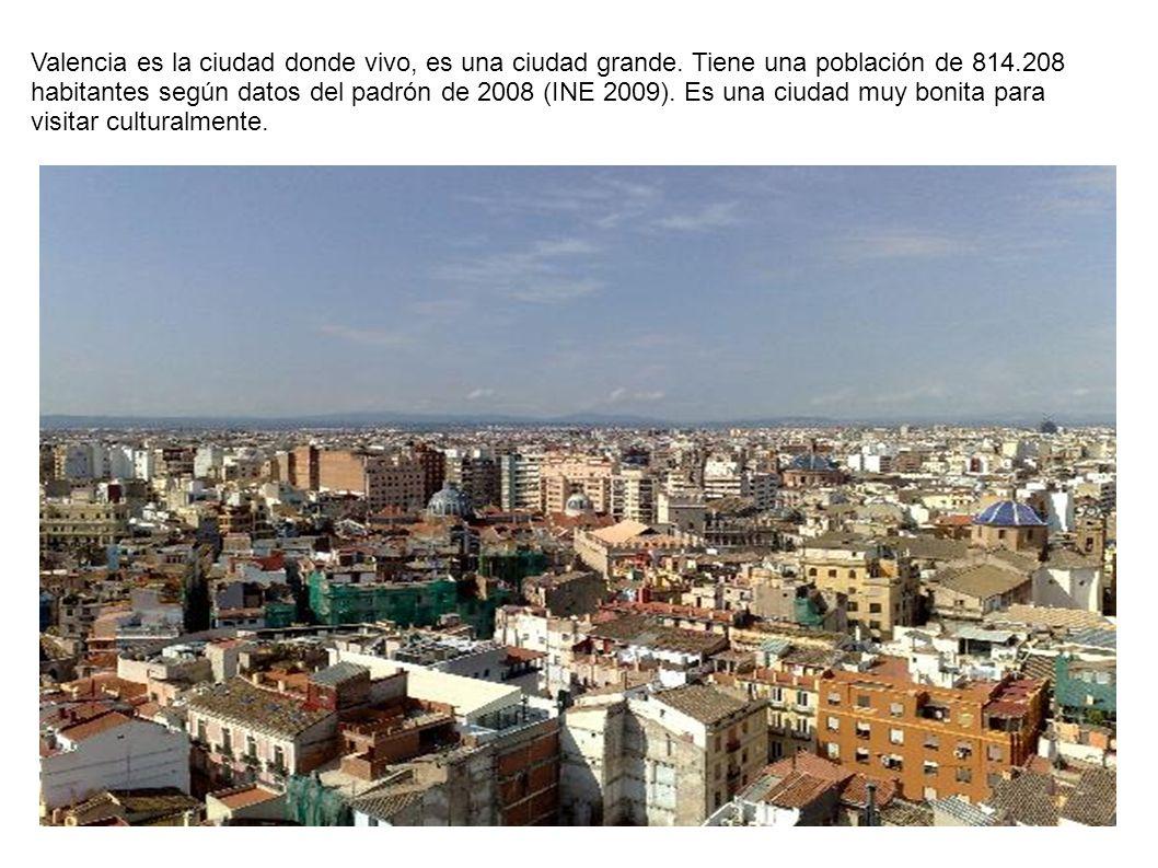 Valencia es la ciudad donde vivo, es una ciudad grande. Tiene una población de 814.208 habitantes según datos del padrón de 2008 (INE 2009). Es una ci