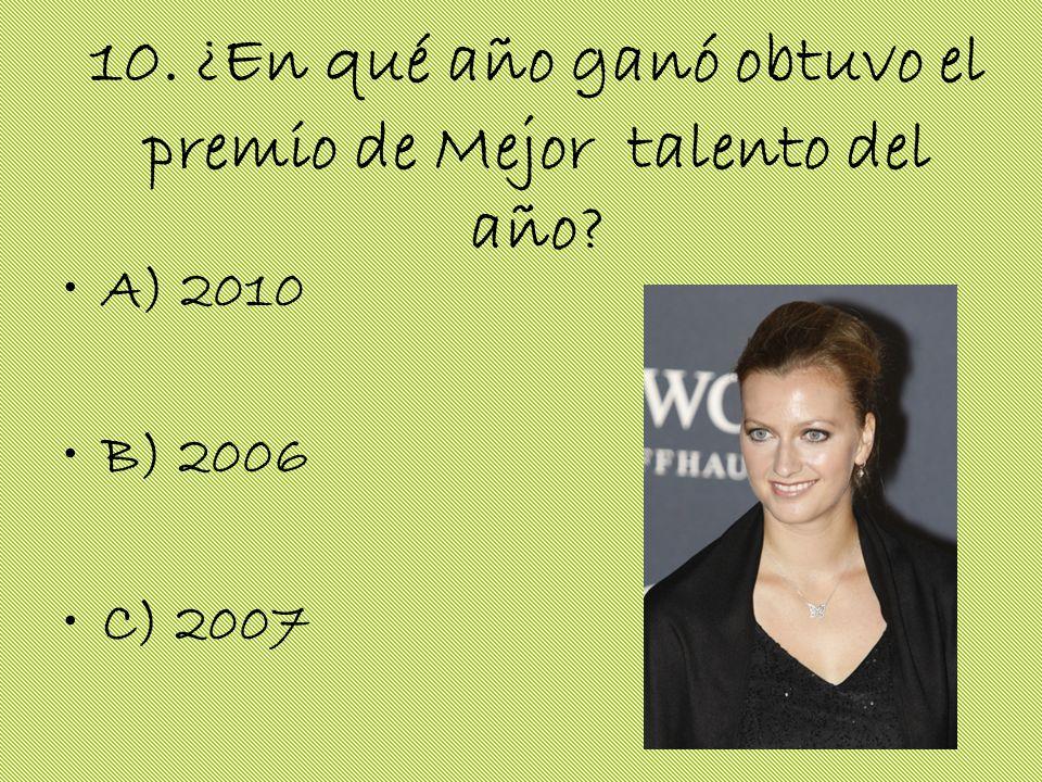 10. ¿En qué año ganó obtuvo el premio de Mejor talento del año? A) 2010 B) 2006 C) 2007