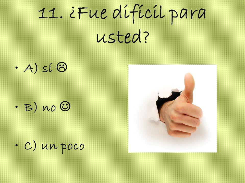 11. ¿Fue difícil para usted? A) sí B) no C) un poco