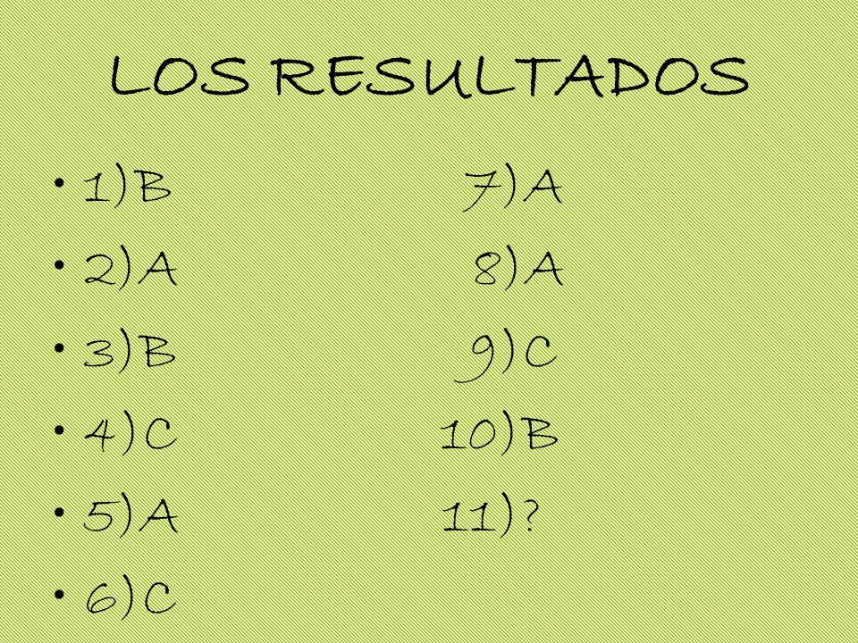 LOS RESULTADOS 1)B 7)A 2)A 8)A 3)B 9)C 4)C 10)B 5)A 11)? 6)C