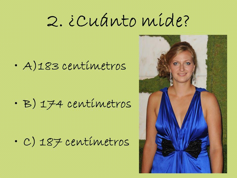 2. ¿Cuánto mide? A)183 centímetros B) 174 centímetros C) 187 centímetros