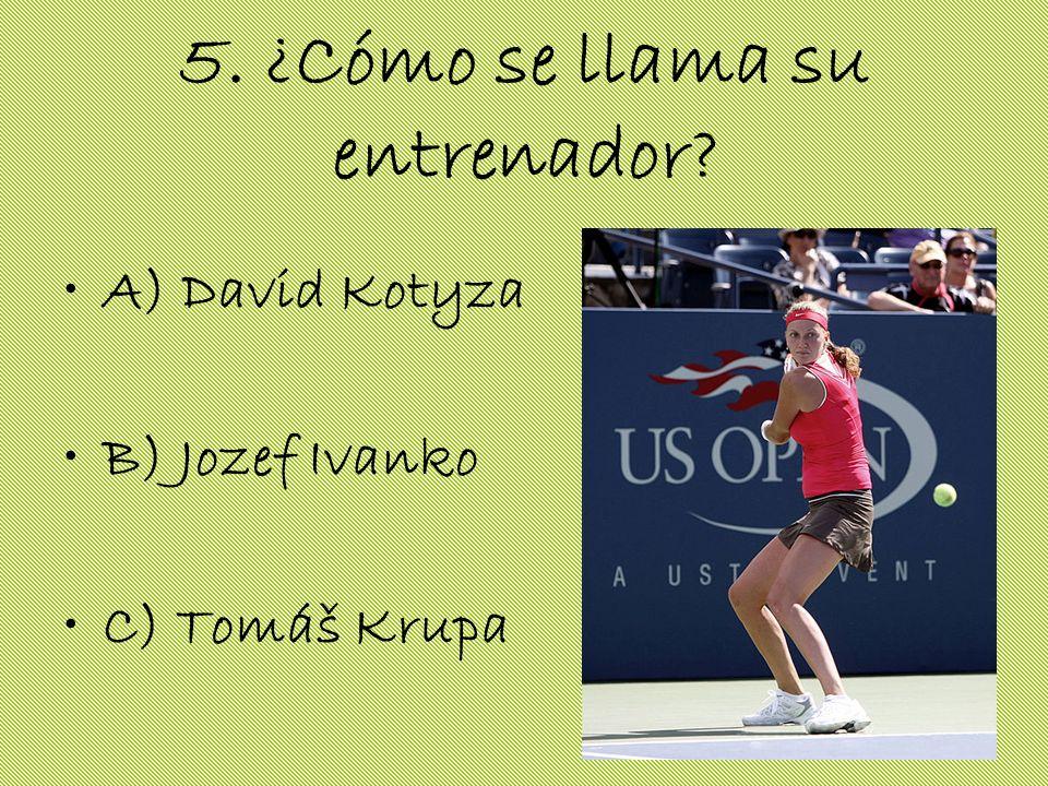 5. ¿Cómo se llama su entrenador? A) David Kotyza B) Jozef Ivanko C) Tomáš Krupa