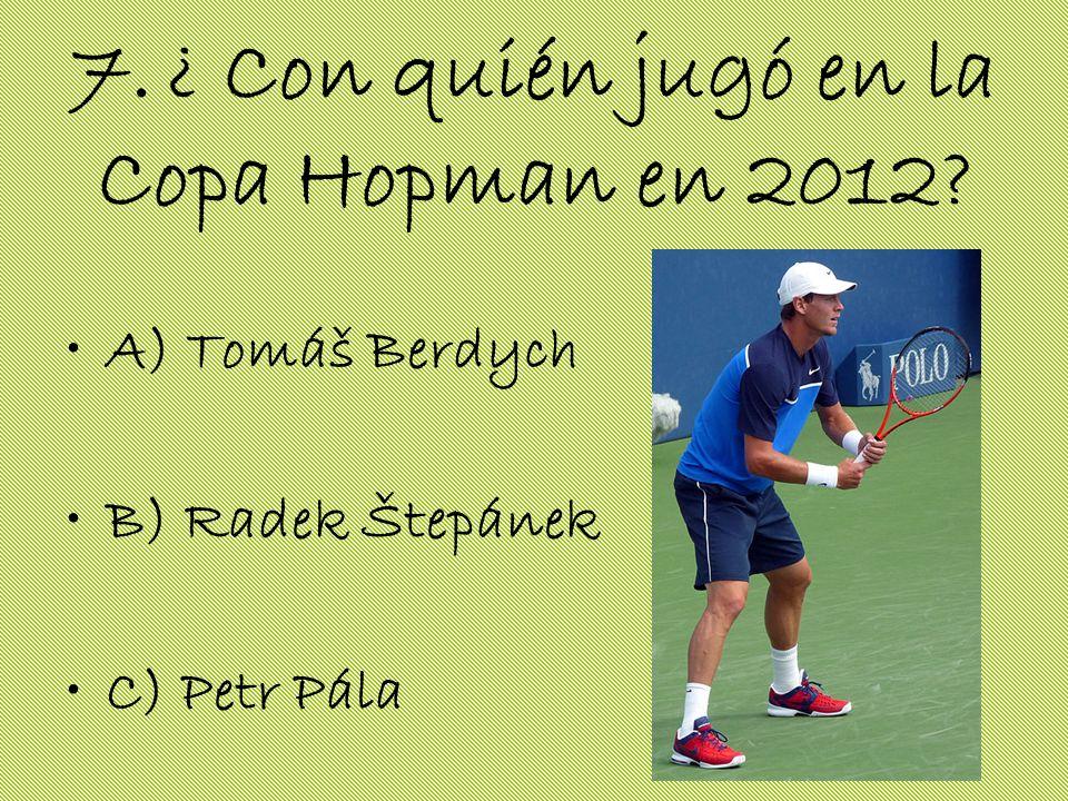 7. ¿ Con quién jugó en la Copa Hopman en 2012? A) Tomáš Berdych B) Radek Štepánek C) Petr Pála