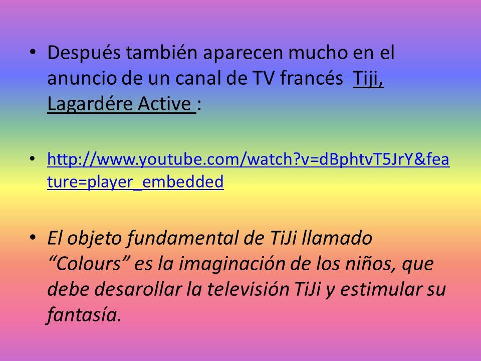 Después también aparecen mucho en el anuncio de un canal de TV francés Tiji, Lagardére Active : http://www.youtube.com/watch?v=dBphtvT5JrY&fea ture=pl