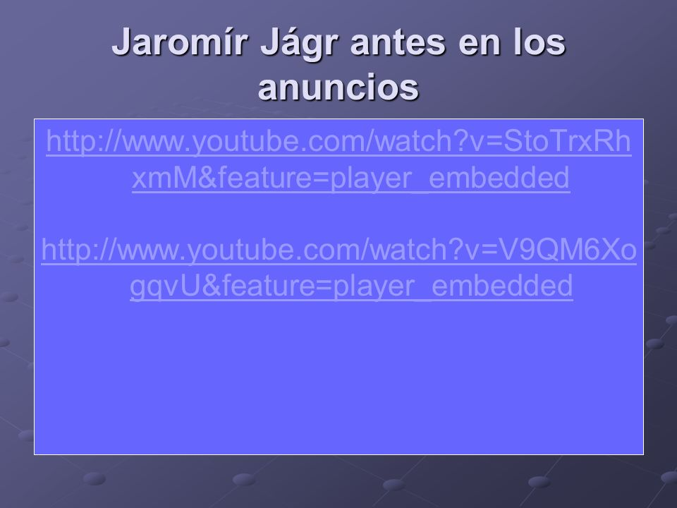 Jaromír Jágr antes en los anuncios http://www.youtube.com/watch?v=StoTrxRh xmM&feature=player_embedded http://www.youtube.com/watch?v=V9QM6Xo gqvU&fea