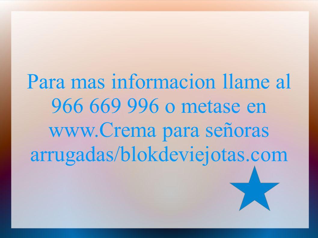 Para mas informacion llame al 966 669 996 o metase en www.Crema para señoras arrugadas/blokdeviejotas.com