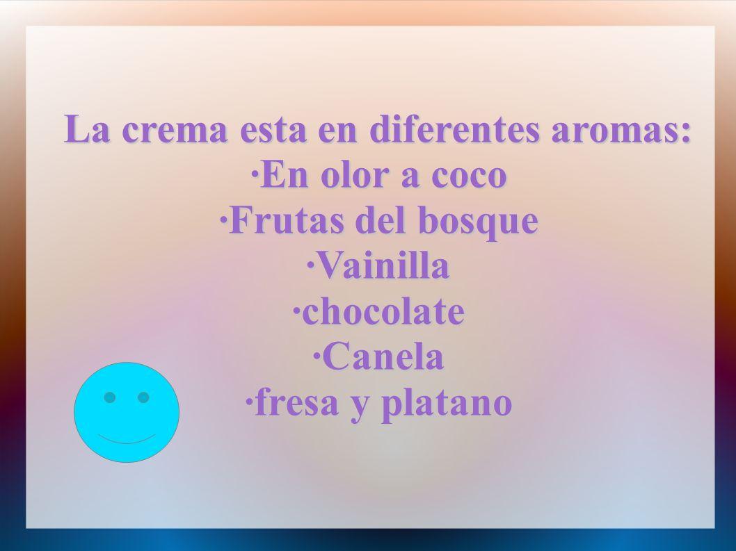 La crema esta en diferentes aromas: ·En olor a coco ·Frutas del bosque ·Vainilla·chocolate·Canela ·fresa y platano