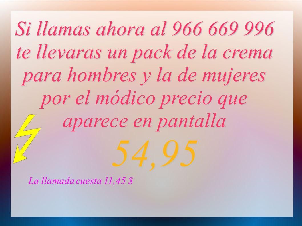 Si llamas ahora al 966 669 996 te llevaras un pack de la crema para hombres y la de mujeres por el módico precio que aparece en pantalla 54,95 54,95 L
