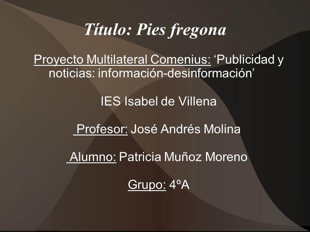 Título: Pies fregona Proyecto Multilateral Comenius: Publicidad y noticias: información-desinformación IES Isabel de Villena Profesor: José Andrés Mol