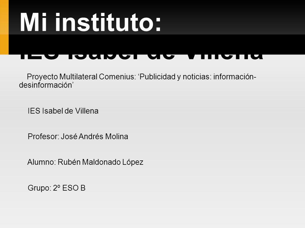 Mi instituto: IES Isabel de Villena Proyecto Multilateral Comenius: Publicidad y noticias: información- desinformación IES Isabel de Villena Profesor: