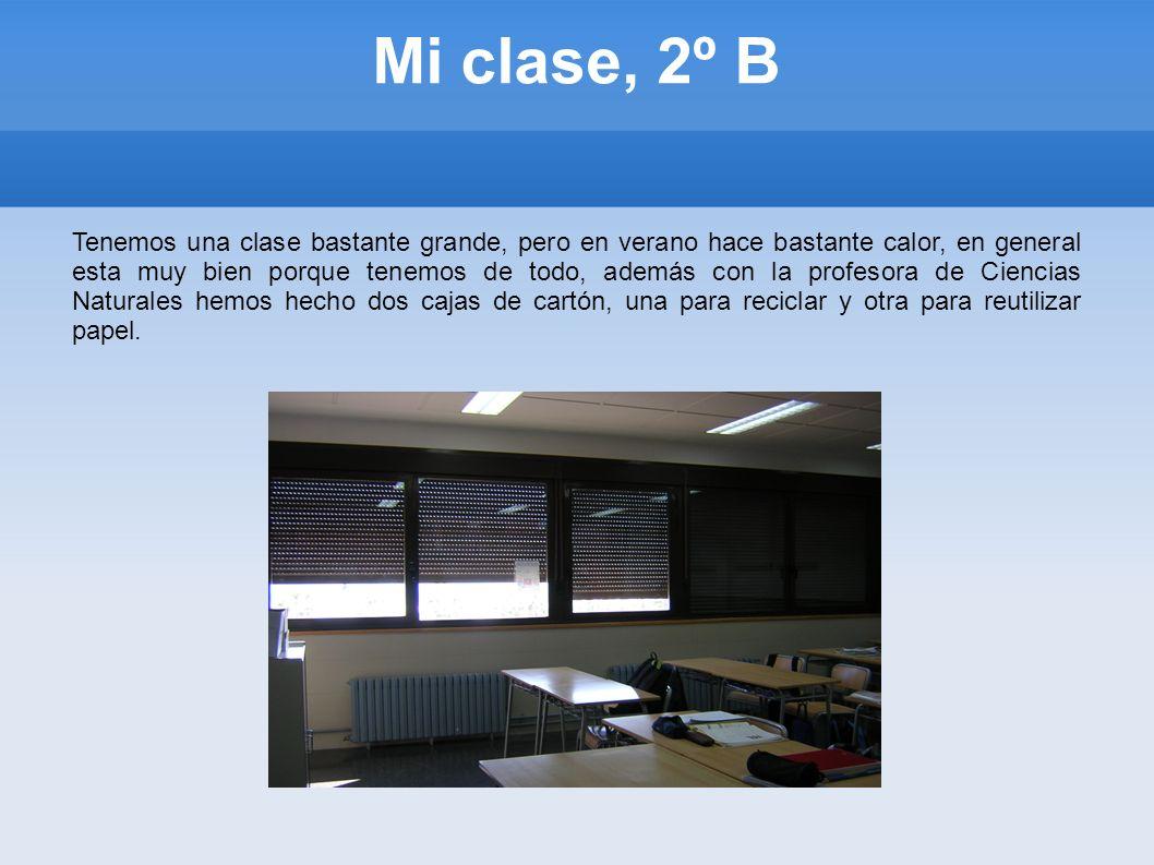 Mi clase, 2º B Tenemos una clase bastante grande, pero en verano hace bastante calor, en general esta muy bien porque tenemos de todo, además con la p