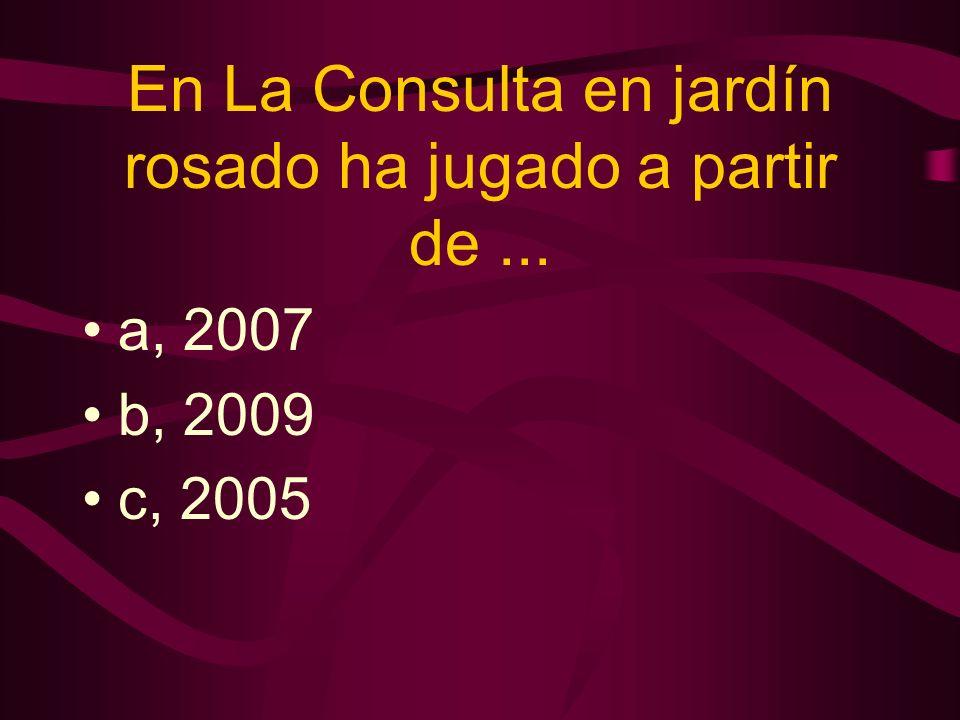 En La Consulta en jardín rosado ha jugado a partir de... a, 2007 b, 2009 c, 2005