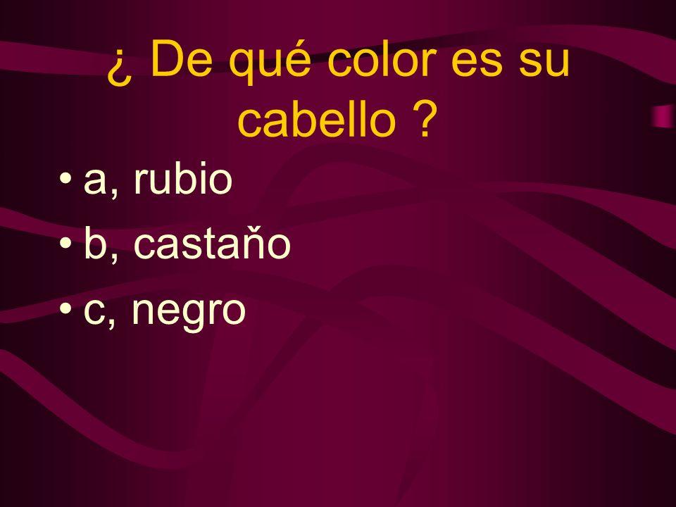 ¿ De qué color es su cabello a, rubio b, castaňo c, negro