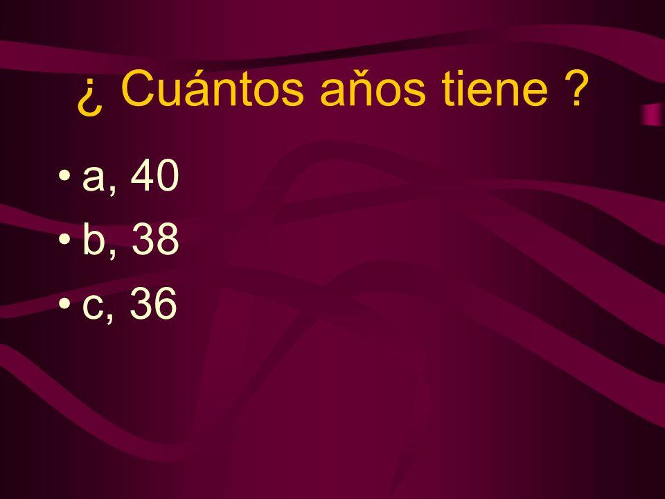 ¿ Cuántos aňos tiene a, 40 b, 38 c, 36