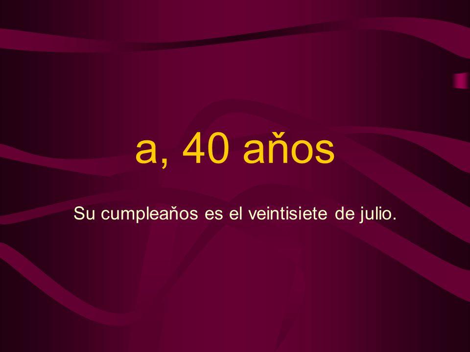 a, 40 aňos Su cumpleaňos es el veintisiete de julio.