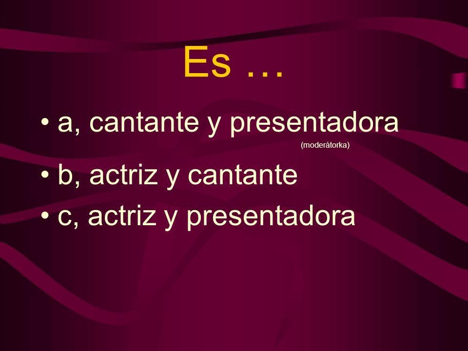Es … a, cantante y presentadora (moderátorka) b, actriz y cantante c, actriz y presentadora
