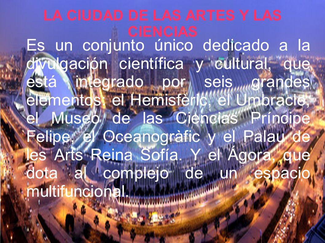 LA CIUDAD DE LAS ARTES Y LAS CIENCIAS Es un conjunto único dedicado a la divulgación científica y cultural, que está integrado por seis grandes elementos: el Hemisfèric, el Umbracle, el Museo de las Ciencias Príncipe Felipe, el Oceanogràfic y el Palau de les Arts Reina Sofía.