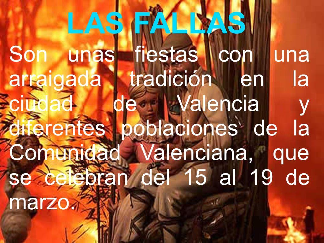 LAS FALLAS Son unas fiestas con una arraigada tradición en la ciudad de Valencia y diferentes poblaciones de la Comunidad Valenciana, que se celebran del 15 al 19 de marzo.