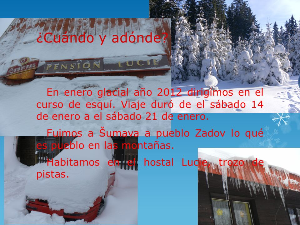¿Cuándo y adónde? En enero glacial año 2012 dirigimos en el curso de esquí. Viaje duró de el sábado 14 de enero a el sábado 21 de enero. Fuimos a Šuma