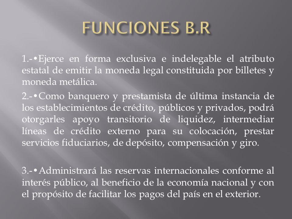 1.-Ejerce en forma exclusiva e indelegable el atributo estatal de emitir la moneda legal constituida por billetes y moneda metálica. 2.-Como banquero