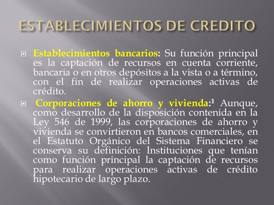 Establecimientos bancarios: Su función principal es la captación de recursos en cuenta corriente, bancaria o en otros depósitos a la vista o a término