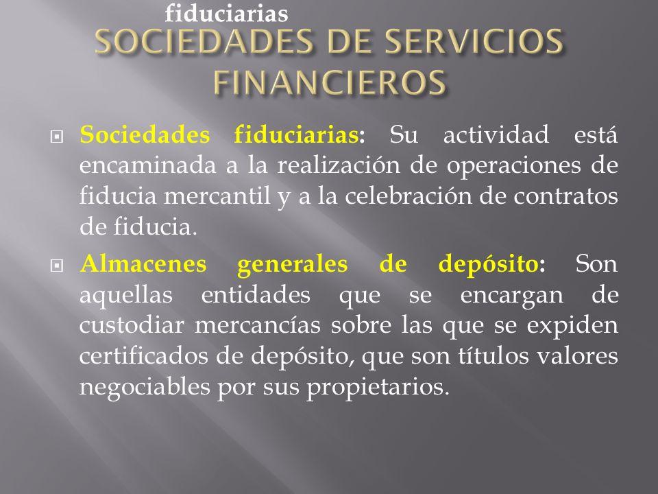 Sociedades fiduciarias: Su actividad está encaminada a la realización de operaciones de fiducia mercantil y a la celebración de contratos de fiducia.