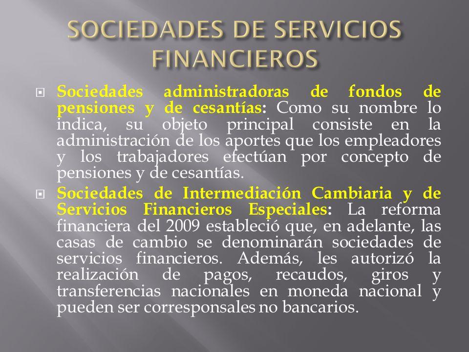Sociedades administradoras de fondos de pensiones y de cesantías: Como su nombre lo indica, su objeto principal consiste en la administración de los a