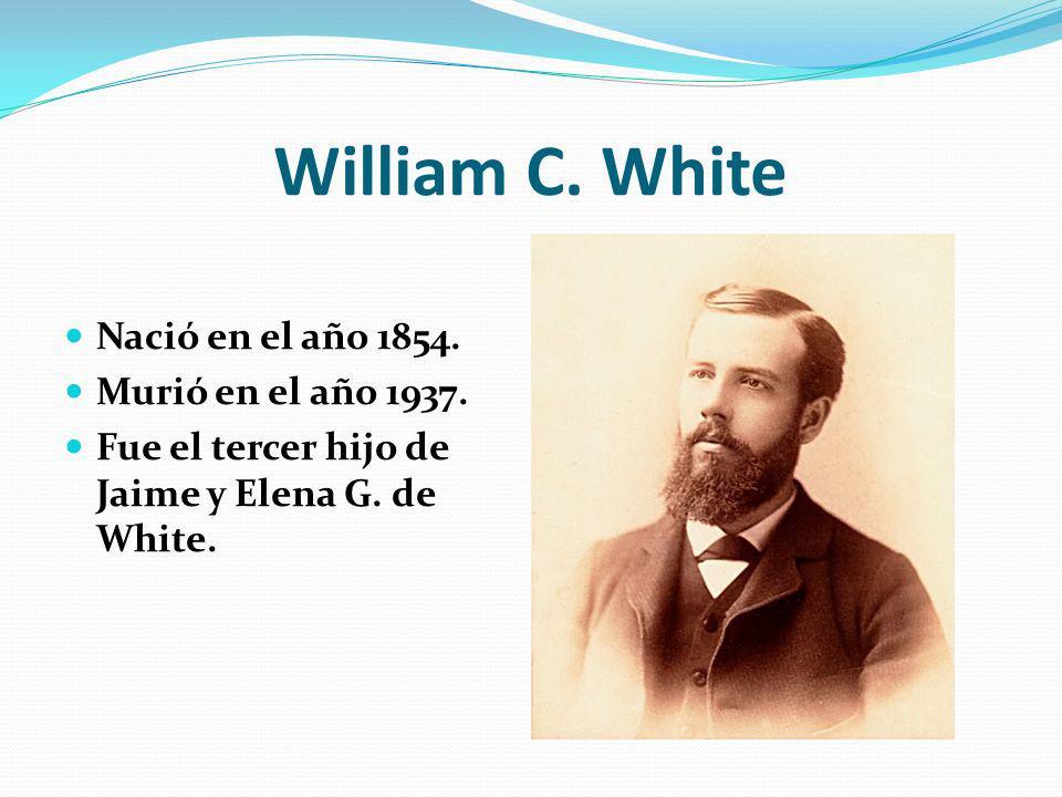 William C. White Nació en el año 1854. Murió en el año 1937. Fue el tercer hijo de Jaime y Elena G. de White.