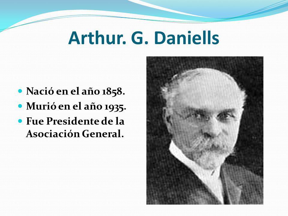 Arthur. G. Daniells Nació en el año 1858. Murió en el año 1935. Fue Presidente de la Asociación General.