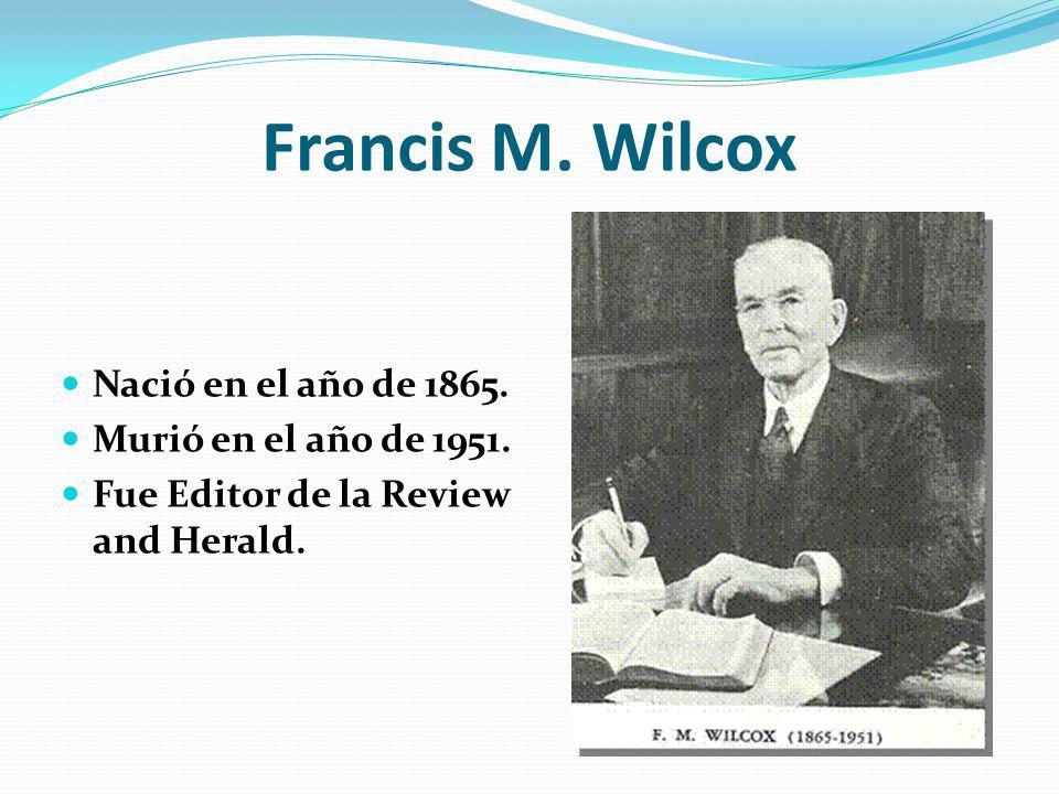 Francis M. Wilcox Nació en el año de 1865. Murió en el año de 1951. Fue Editor de la Review and Herald.