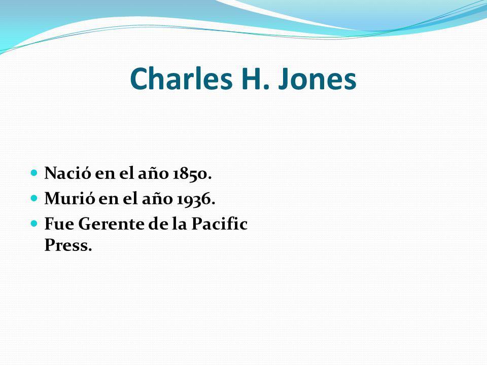 Charles H. Jones Nació en el año 1850. Murió en el año 1936. Fue Gerente de la Pacific Press.
