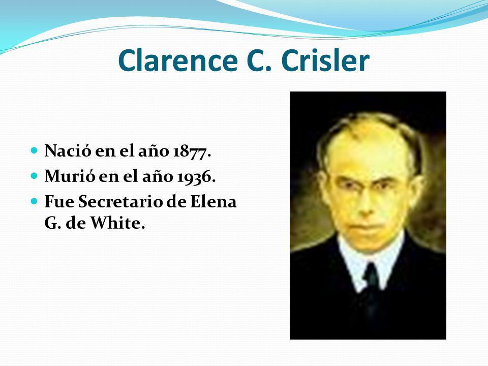 Clarence C. Crisler Nació en el año 1877. Murió en el año 1936. Fue Secretario de Elena G. de White.
