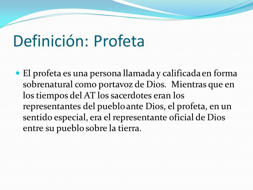 Definición: Profeta El profeta es una persona llamada y calificada en forma sobrenatural como portavoz de Dios. Mientras que en los tiempos del AT los