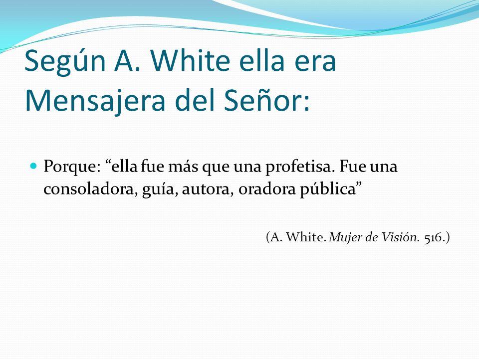 Según A. White ella era Mensajera del Señor: Porque: ella fue más que una profetisa. Fue una consoladora, guía, autora, oradora pública (A. White. Muj