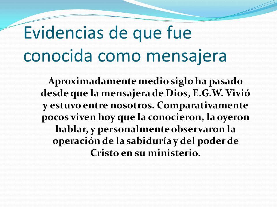 Evidencias de que fue conocida como mensajera Aproximadamente medio siglo ha pasado desde que la mensajera de Dios, E.G.W. Vivió y estuvo entre nosotr