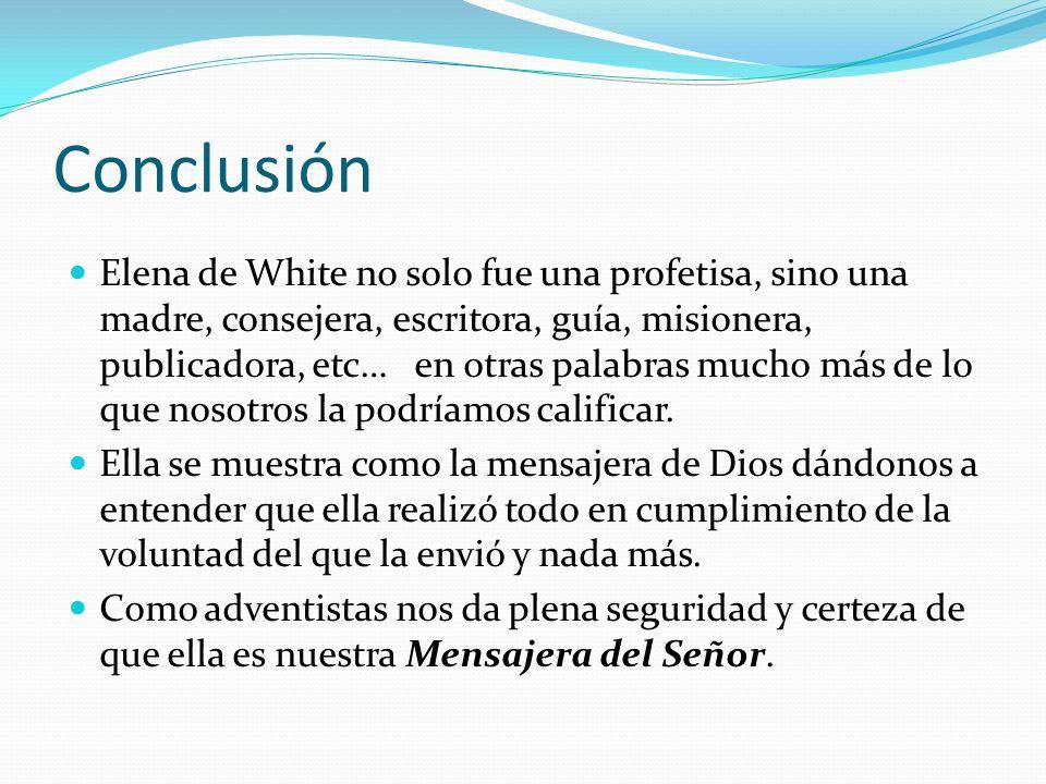 Conclusión Elena de White no solo fue una profetisa, sino una madre, consejera, escritora, guía, misionera, publicadora, etc… en otras palabras mucho