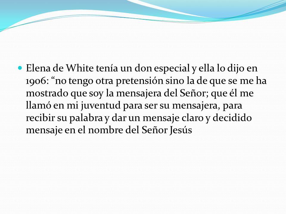 Elena de White tenía un don especial y ella lo dijo en 1906: no tengo otra pretensión sino la de que se me ha mostrado que soy la mensajera del Señor;