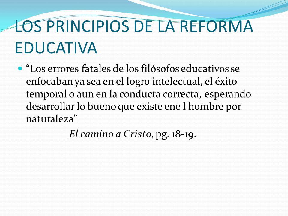 LOS PRINCIPIOS DE LA REFORMA EDUCATIVA Los errores fatales de los filósofos educativos se enfocaban ya sea en el logro intelectual, el éxito temporal