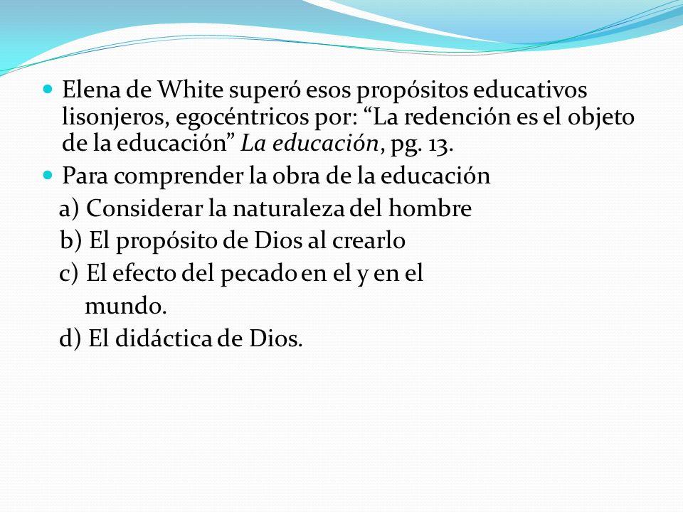 Elena de White superó esos propósitos educativos lisonjeros, egocéntricos por: La redención es el objeto de la educación La educación, pg. 13. Para co