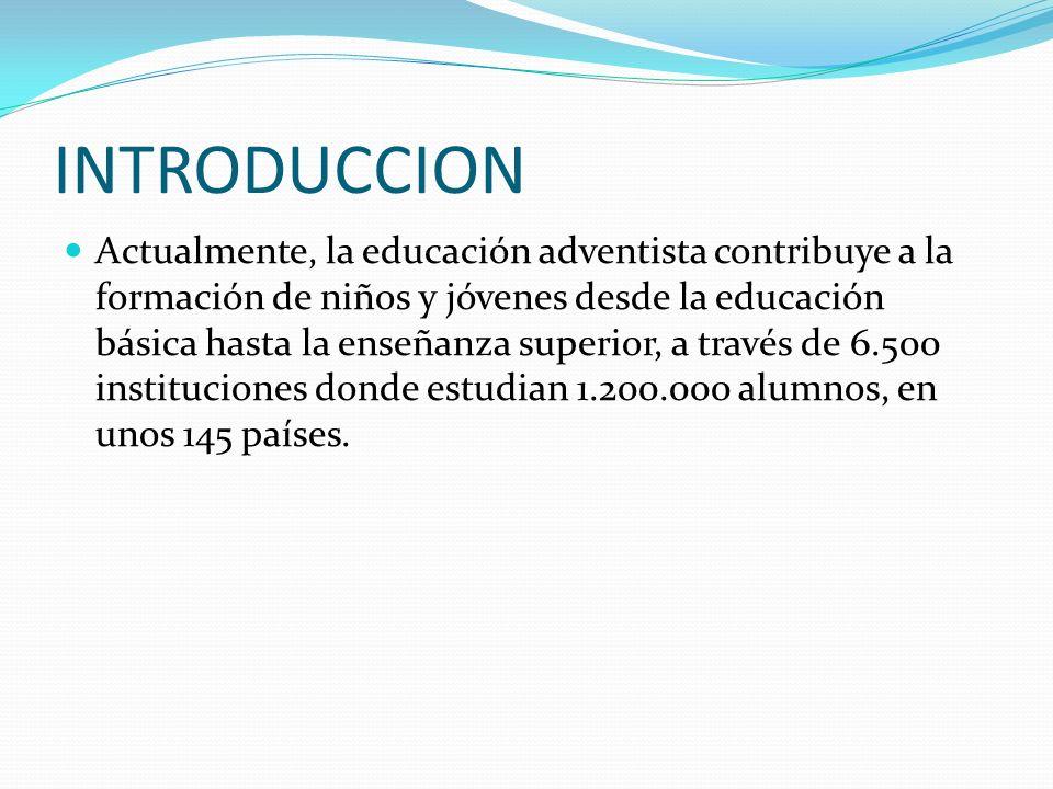 INTRODUCCION Actualmente, la educación adventista contribuye a la formación de niños y jóvenes desde la educación básica hasta la enseñanza superior,