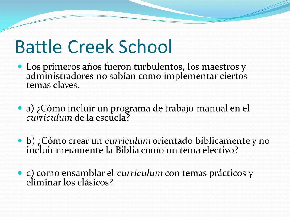 Battle Creek School Los primeros años fueron turbulentos, los maestros y administradores no sabían como implementar ciertos temas claves. a) ¿Cómo inc