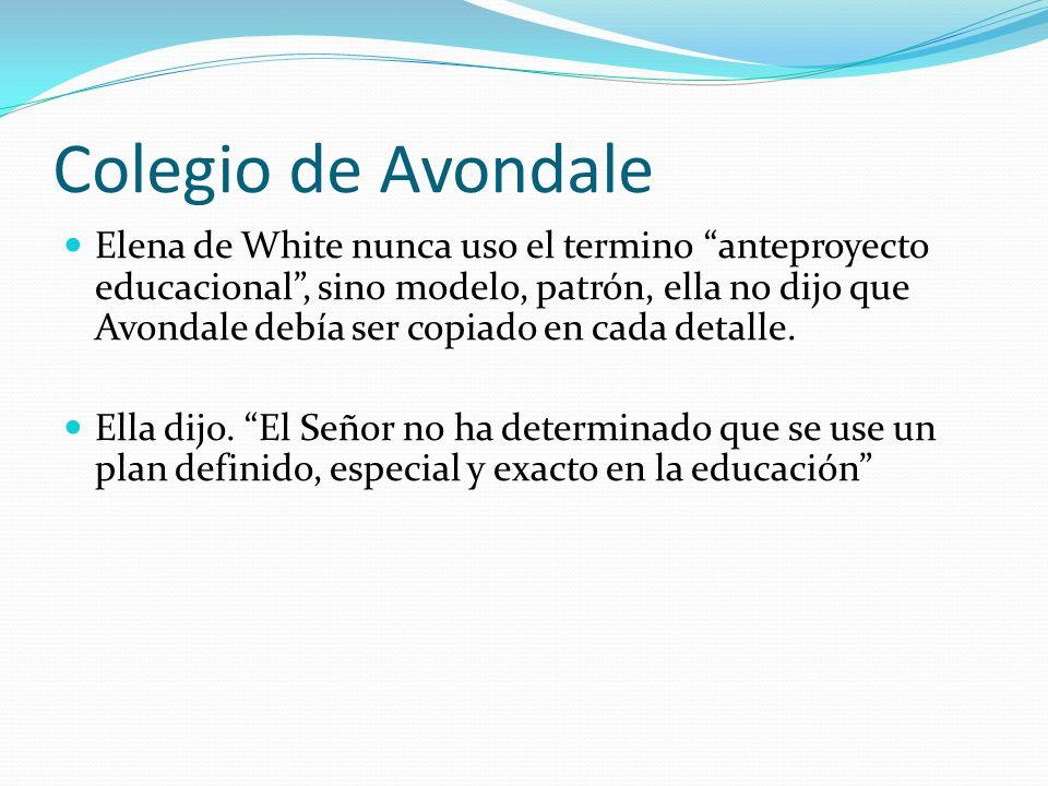 Colegio de Avondale Elena de White nunca uso el termino anteproyecto educacional, sino modelo, patrón, ella no dijo que Avondale debía ser copiado en