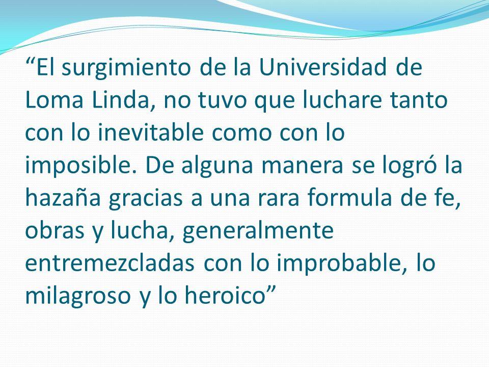 El surgimiento de la Universidad de Loma Linda, no tuvo que luchare tanto con lo inevitable como con lo imposible. De alguna manera se logró la hazaña
